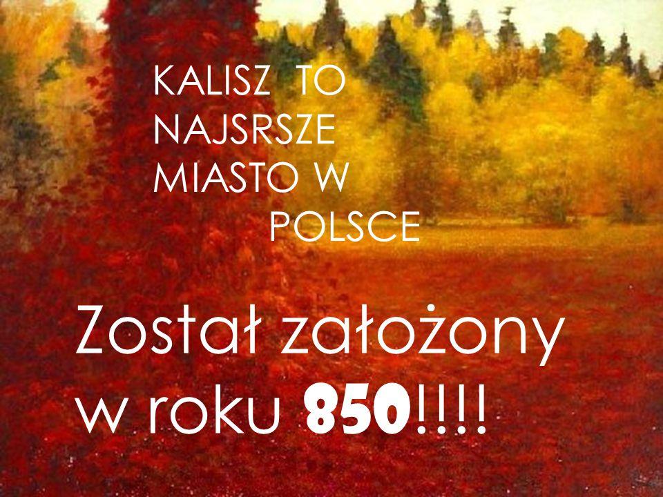 KALISZ TO NAJSRSZE MIASTO W POLSCE Został założony w roku 850 !!!!