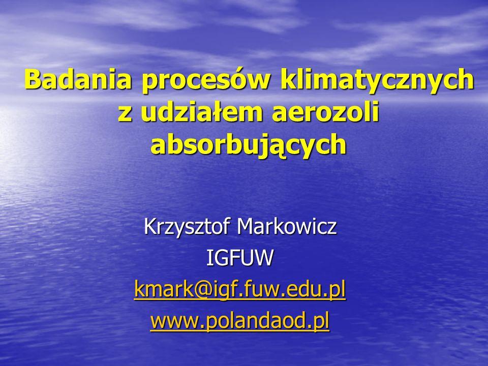 Badania procesów klimatycznych z udziałem aerozoli absorbujących Krzysztof Markowicz IGFUW kmark@igf.fuw.edu.pl www.polandaod.pl