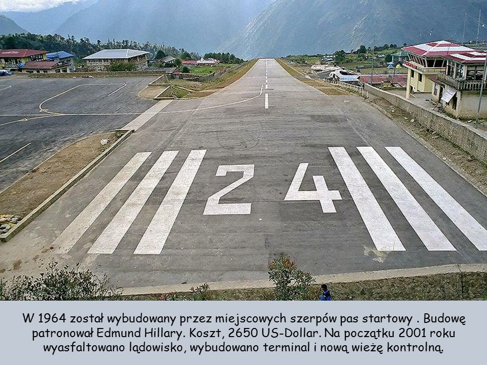 Tenzing-Hillary Airport ( dawniej: Lukla Airport) jest lotniskiem dla samolotów STOL-(Short Take-Off and Landing). Większość samolotów STOL to maszyny