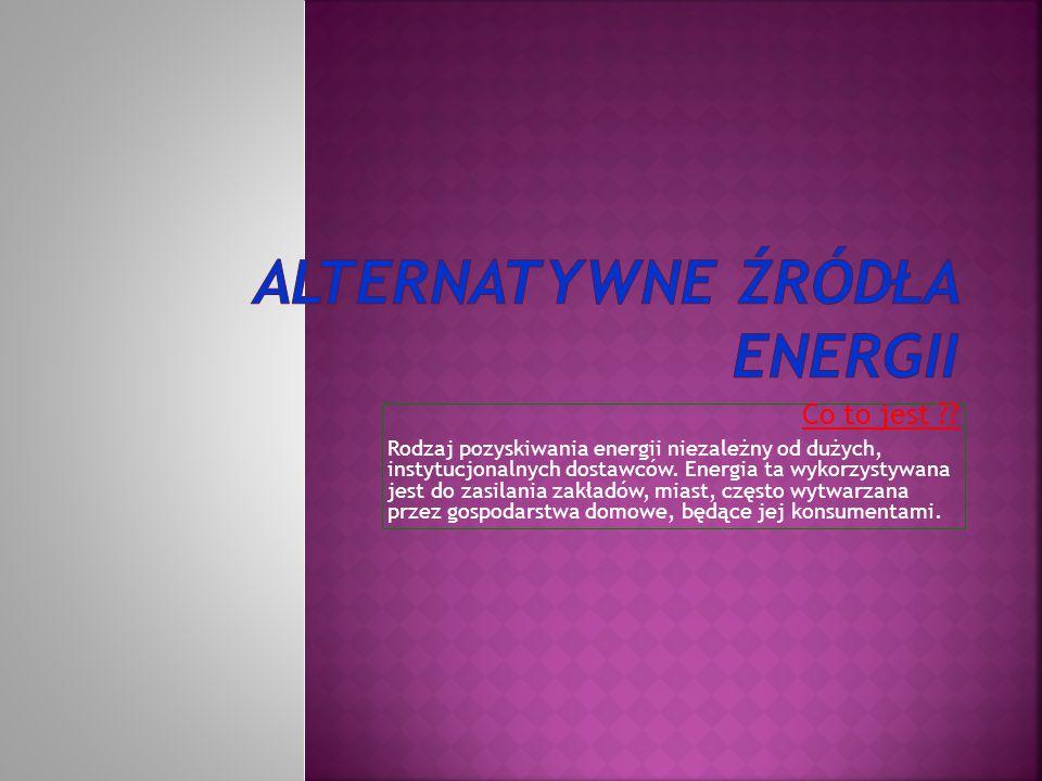 Co to jest ?? Rodzaj pozyskiwania energii niezależny od dużych, instytucjonalnych dostawców. Energia ta wykorzystywana jest do zasilania zakładów, mia