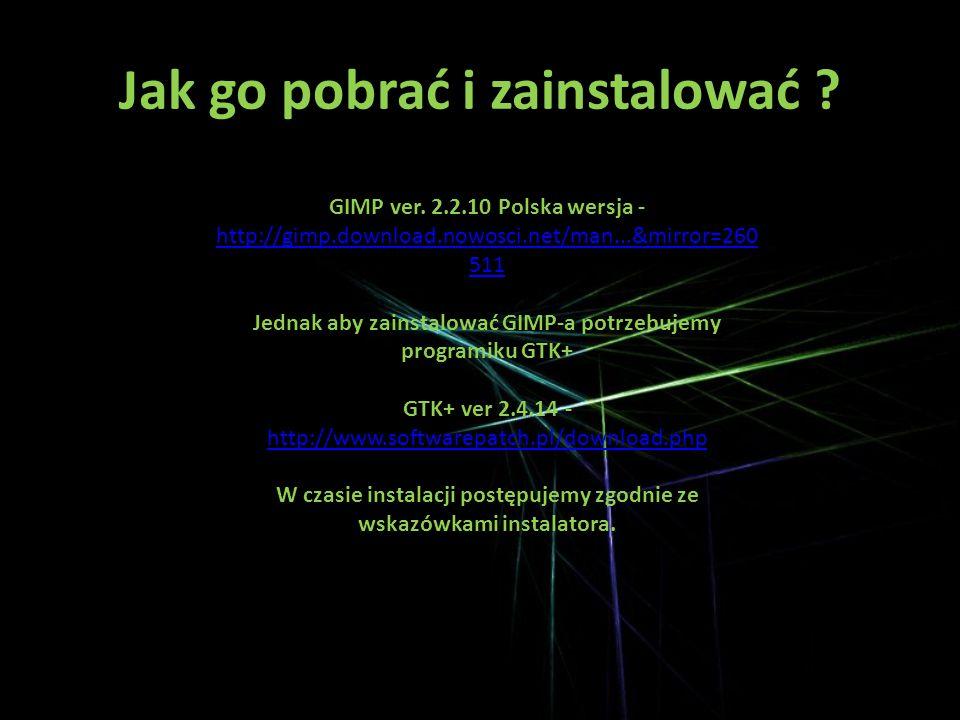 Jak go pobrać i zainstalować ? GIMP ver. 2.2.10 Polska wersja - http://gimp.download.nowosci.net/man...&mirror=260 511 Jednak aby zainstalować GIMP-a