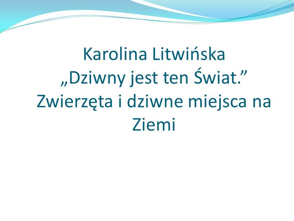 """Karolina Litwińska """"Dziwny jest ten Świat. Zwierzęta i dziwne miejsca na Ziemi"""