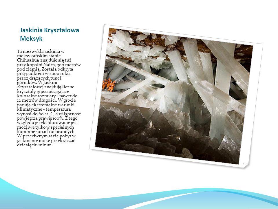 Jaskinia Kryształowa Meksyk Ta niezwykła jaskinia w meksykańskim stanie Chihuahua znajduje się tuż przy kopalni Naica, 300 metrów pod ziemią.