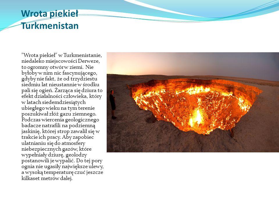 Wrota piekieł Turkmenistan Wrota piekieł w Turkmenistanie, niedaleko miejscowości Derweze, to ogromny otwór w ziemi.