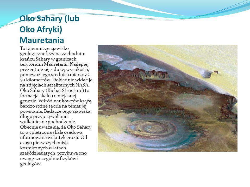 Oko Sahary (lub Oko Afryki) Mauretania To tajemnicze zjawisko geologiczne leży na zachodnim krańcu Sahary w granicach terytorium Mauretanii.