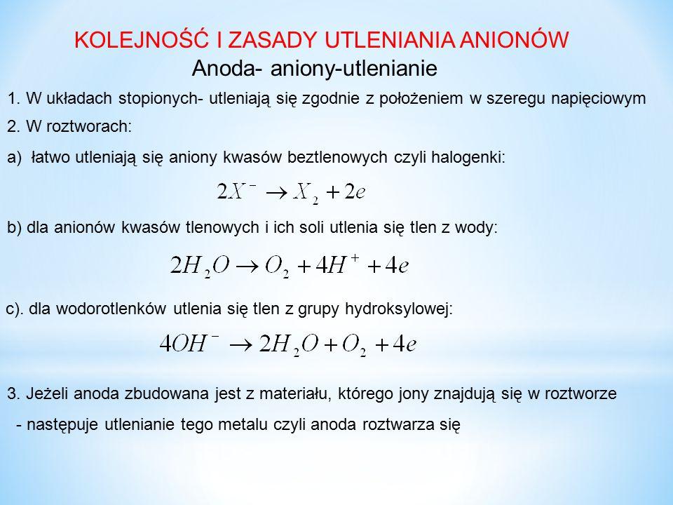 KOLEJNOŚĆ I ZASADY UTLENIANIA ANIONÓW Anoda- aniony-utlenianie 1. W układach stopionych- utleniają się zgodnie z położeniem w szeregu napięciowym 2. W
