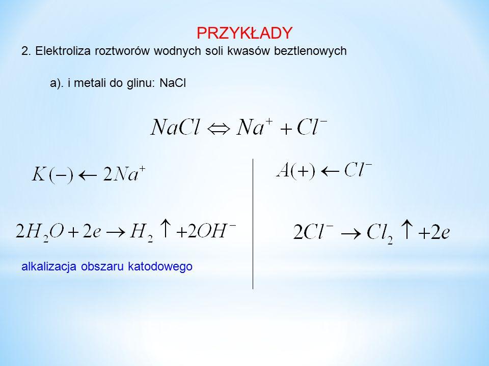 2. Elektroliza roztworów wodnych soli kwasów beztlenowych PRZYKŁADY a). i metali do glinu: NaCl alkalizacja obszaru katodowego