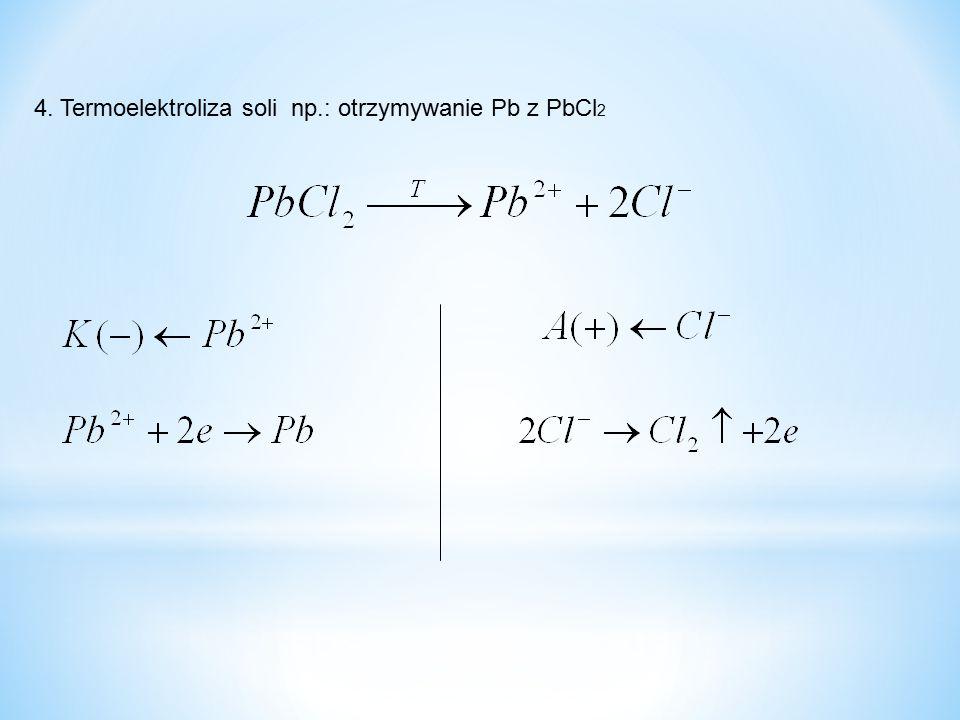 4. Termoelektroliza soli np.: otrzymywanie Pb z PbCl 2