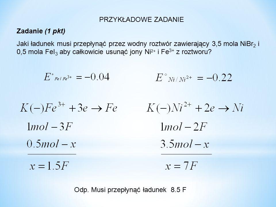 PRZYKŁADOWE ZADANIE Zadanie (1 pkt) Jaki ładunek musi przepłynąć przez wodny roztwór zawierający 3,5 mola NiBr 2 i 0,5 mola FeI 3 aby całkowicie usuną