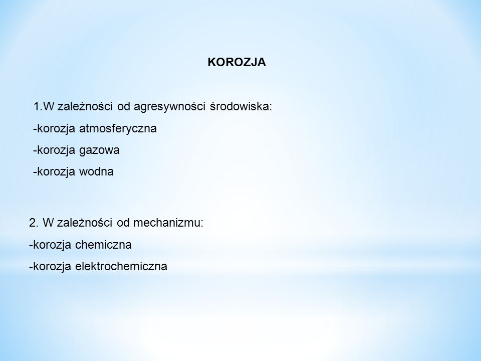 KOROZJA 1.W zależności od agresywności środowiska: -korozja atmosferyczna -korozja gazowa -korozja wodna 2. W zależności od mechanizmu: -korozja chemi