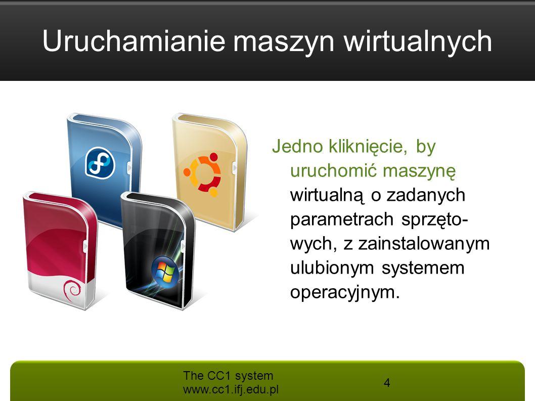 The CC1 system www.cc1.ifj.edu.pl 4 Jedno kliknięcie, by uruchomić maszynę wirtualną o zadanych parametrach sprzęto- wych, z zainstalowanym ulubionym
