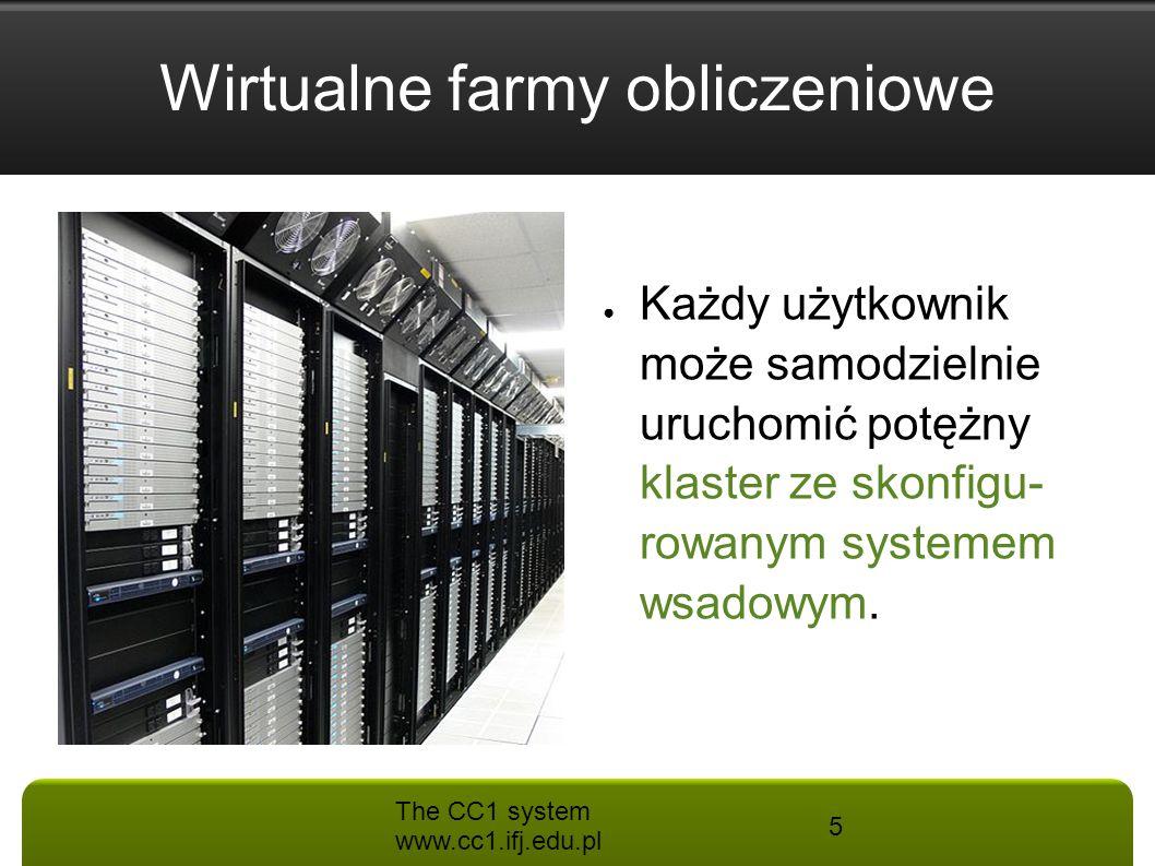 The CC1 system www.cc1.ifj.edu.pl 5 Wirtualne farmy obliczeniowe ● Każdy użytkownik może samodzielnie uruchomić potężny klaster ze skonfigu- rowanym s