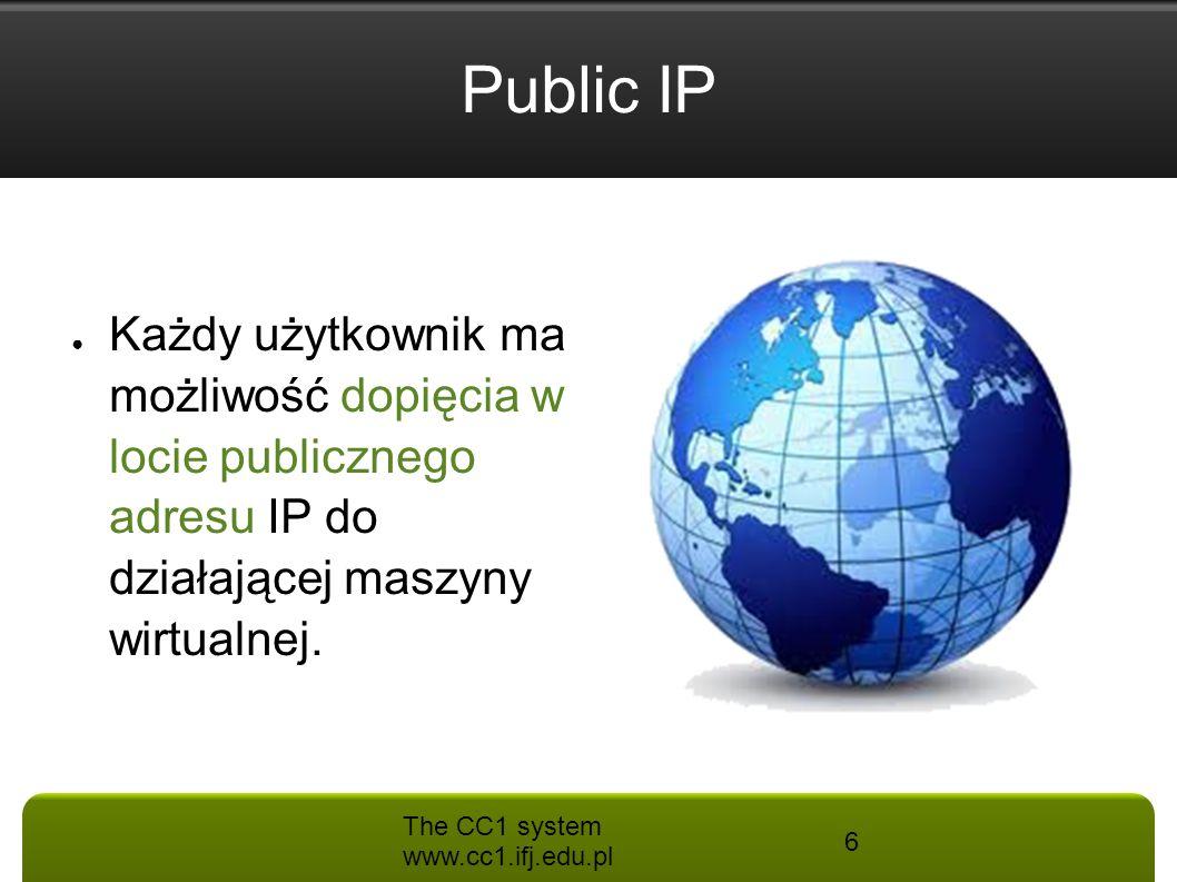 The CC1 system www.cc1.ifj.edu.pl 6 Public IP ● Każdy użytkownik ma możliwość dopięcia w locie publicznego adresu IP do działającej maszyny wirtualnej