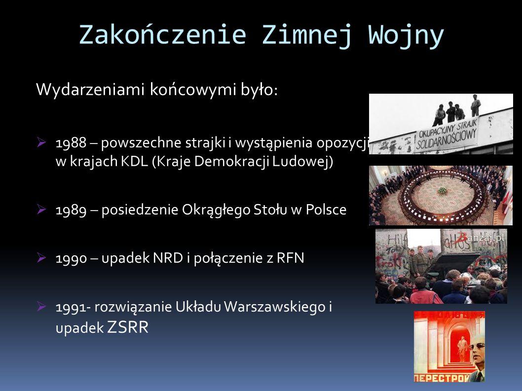 Wydarzeniami końcowymi było:  1988 – powszechne strajki i wystąpienia opozycji w krajach KDL (Kraje Demokracji Ludowej)  1989 – posiedzenie Okrągłego Stołu w Polsce  1990 – upadek NRD i połączenie z RFN  1991- rozwiązanie Układu Warszawskiego i upadek ZSRR Zakończenie Zimnej Wojny
