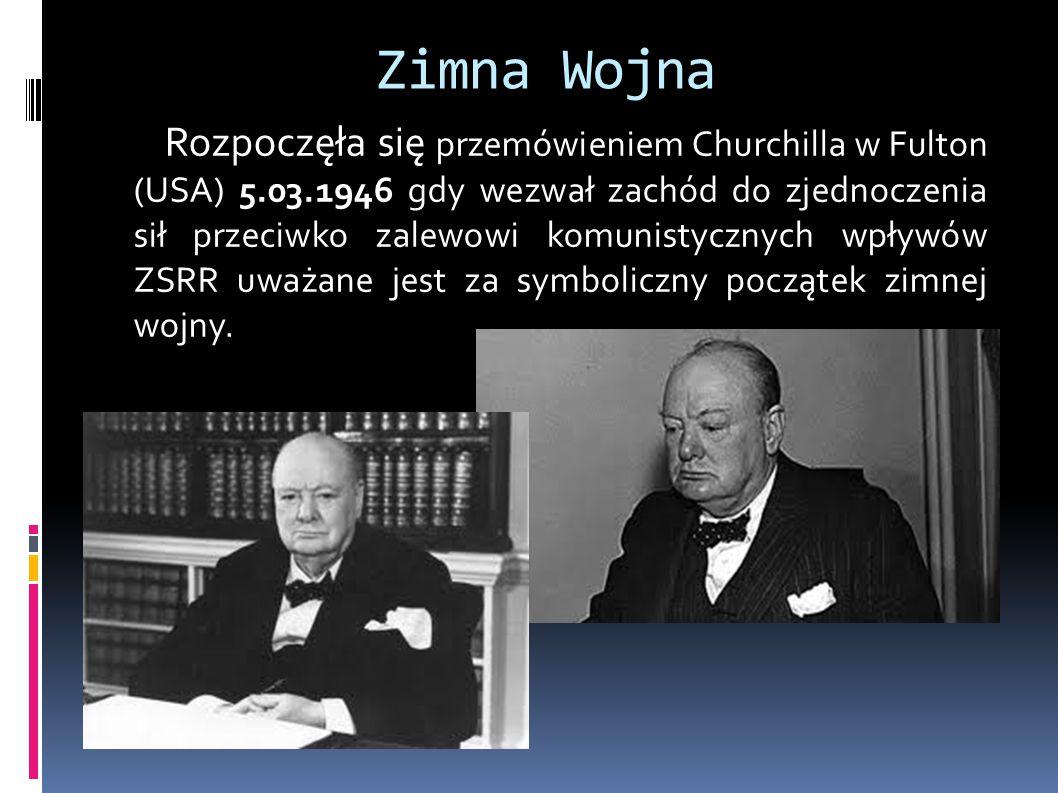 Zimna Wojna Rozpoczęła się przemówieniem Churchilla w Fulton (USA) 5.03.1946 gdy wezwał zachód do zjednoczenia sił przeciwko zalewowi komunistycznych wpływów ZSRR uważane jest za symboliczny początek zimnej wojny.