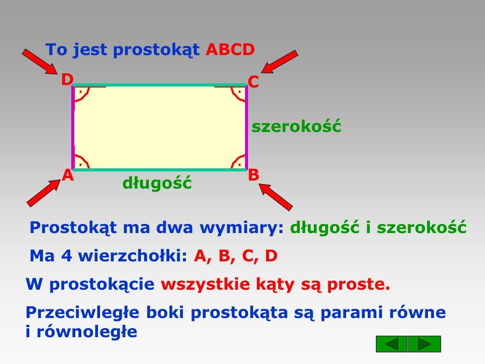 AB C D To jest prostokąt ABCD długość szerokość Prostokąt ma dwa wymiary: długość i szerokość Przeciwległe boki prostokąta są parami równe i równoległe Ma 4 wierzchołki: A, B, C, D W prostokącie wszystkie kąty są proste.....