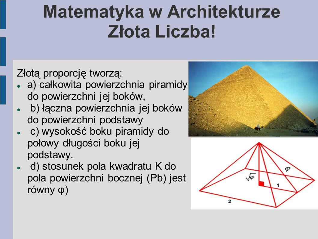 Matematyka w Architekturze Złota Liczba! Złotą proporcję tworzą: a) całkowita powierzchnia piramidy do powierzchni jej boków, b) łączna powierzchnia j