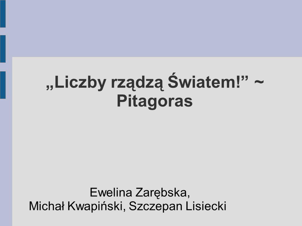 """""""Liczby rządzą Światem!"""" ~ Pitagoras Ewelina Zarębska, Michał Kwapiński, Szczepan Lisiecki"""