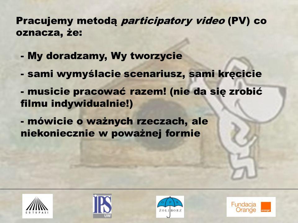 Pracujemy metodą participatory video (PV) co oznacza, że: - My doradzamy, Wy tworzycie - sami wymyślacie scenariusz, sami kręcicie - musicie pracować razem.