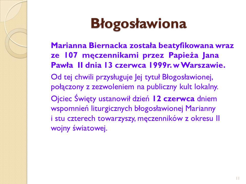 Błogosławiona Marianna Biernacka została beatyfikowana wraz ze 107 męczennikami przez Papieża Jana Pawła II dnia 13 czerwca 1999r. w Warszawie. Od tej