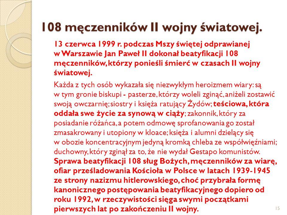 108 męczenników II wojny światowej. 13 czerwca 1999 r. podczas Mszy świętej odprawianej w Warszawie Jan Paweł II dokonał beatyfikacji 108 męczenników,