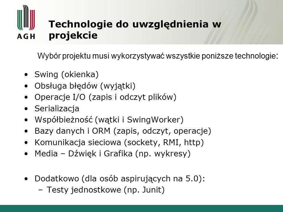 Technologie do uwzględnienia w projekcie Swing (okienka) Obsługa błędów (wyjątki) Operacje I/O (zapis i odczyt plików) Serializacja Współbieżność (wąt