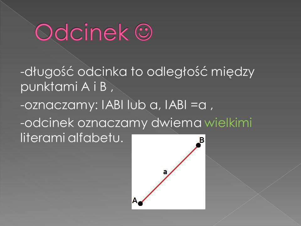-długość odcinka to odległość między punktami A i B, -oznaczamy: IABI lub a, IABI =a, -odcinek oznaczamy dwiema wielkimi literami alfabetu.
