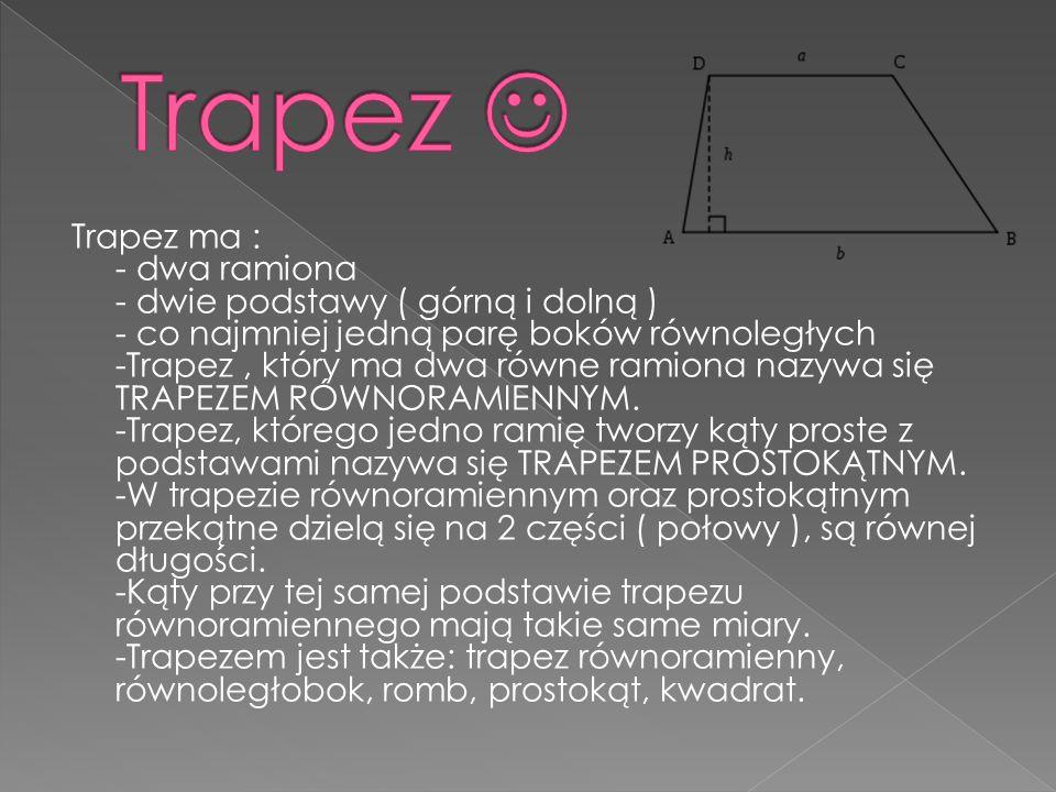 Trapez ma : - dwa ramiona - dwie podstawy ( górną i dolną ) - co najmniej jedną parę boków równoległych -Trapez, który ma dwa równe ramiona nazywa się