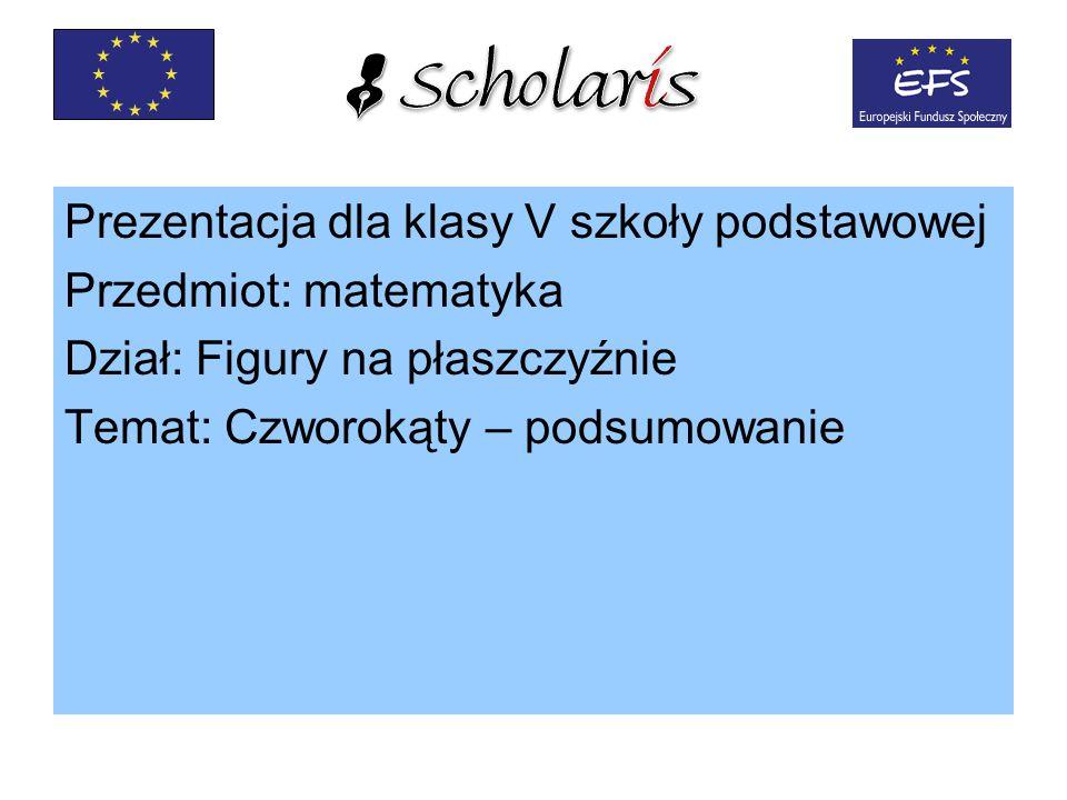 Prezentacja dla klasy V szkoły podstawowej Przedmiot: matematyka Dział: Figury na płaszczyźnie Temat: Czworokąty – podsumowanie