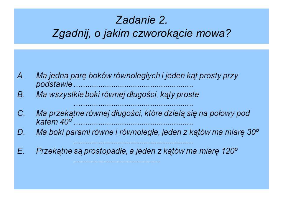 Zadanie 2. Zgadnij, o jakim czworokącie mowa? A.Ma jedna parę boków równoległych i jeden kąt prosty przy podstawie....................................