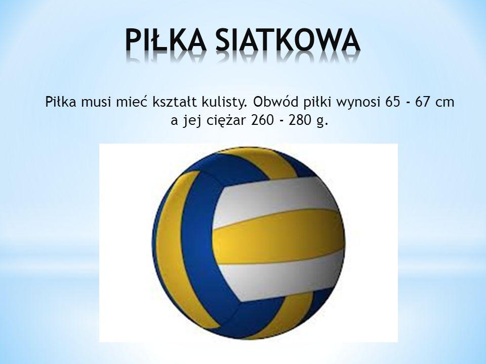 Piłka musi mieć kształt kulisty. Obwód piłki wynosi 65 - 67 cm a jej ciężar 260 - 280 g.
