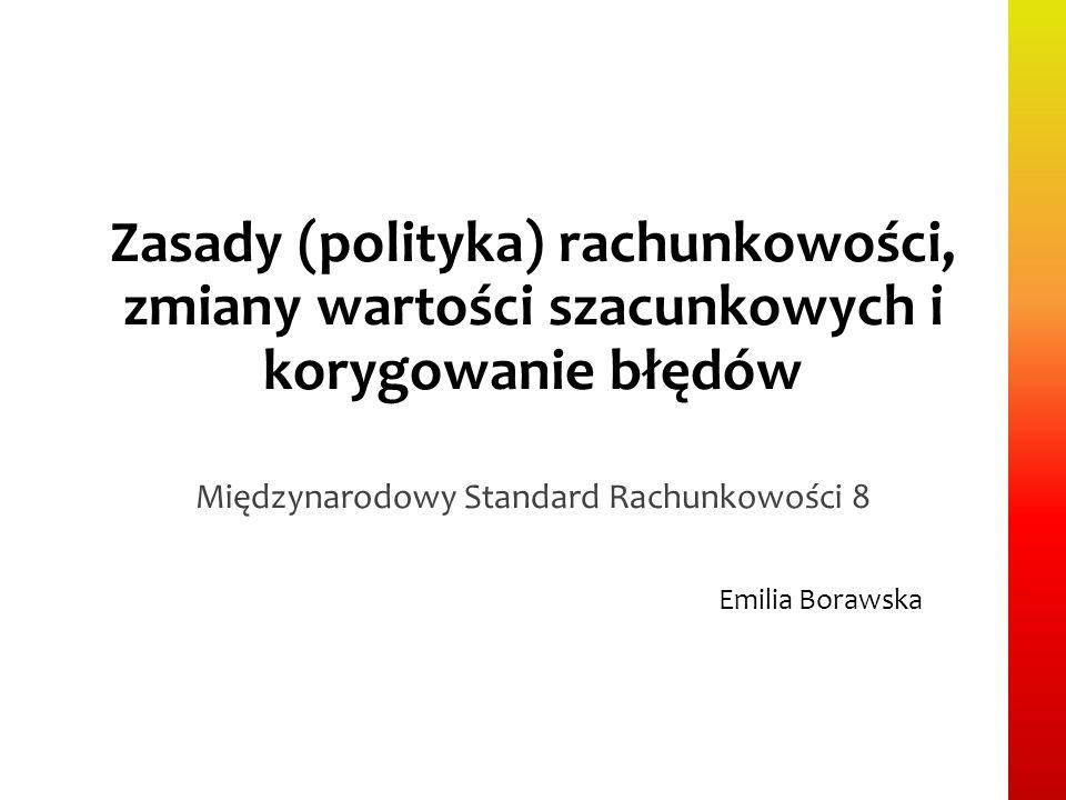 Zasady (polityka) rachunkowości, zmiany wartości szacunkowych i korygowanie błędów Międzynarodowy Standard Rachunkowości 8 Emilia Borawska