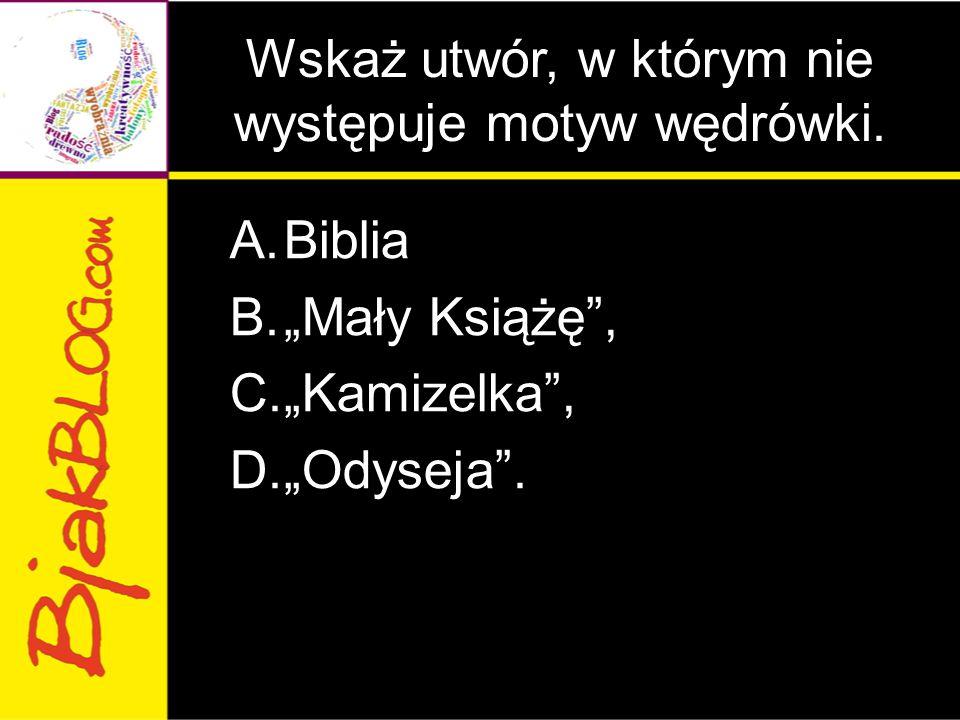 """Wskaż utwór, w którym nie występuje motyw wędrówki. A.Biblia B.""""Mały Książę"""", C.""""Kamizelka"""", D.""""Odyseja""""."""