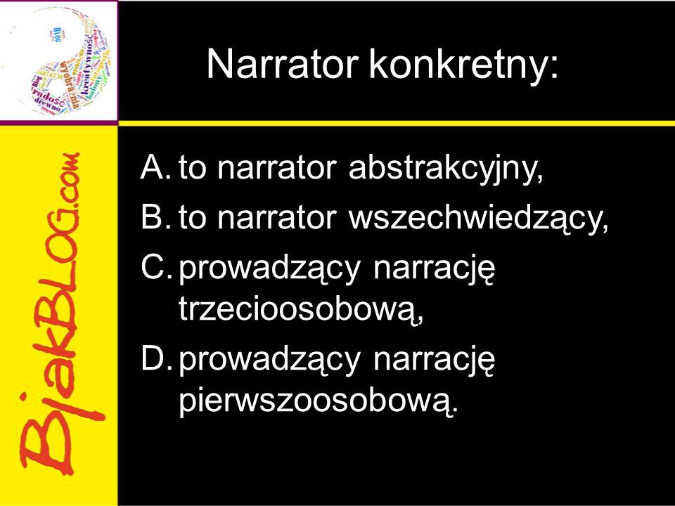 Narrator konkretny: A.to narrator abstrakcyjny, B.to narrator wszechwiedzący, C.prowadzący narrację trzecioosobową, D.prowadzący narrację pierwszoosob