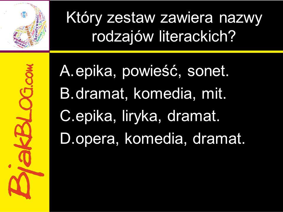 Który zestaw zawiera nazwy rodzajów literackich? A.epika, powieść, sonet. B.dramat, komedia, mit. C.epika, liryka, dramat. D.opera, komedia, dramat.