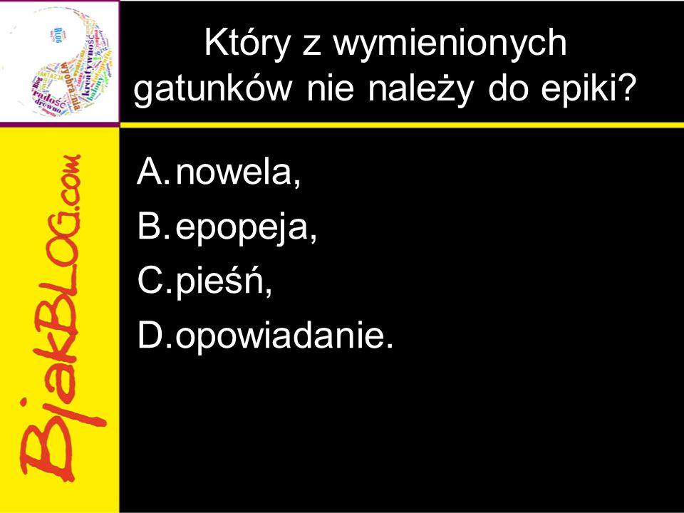 Który z wymienionych gatunków nie należy do epiki? A.nowela, B.epopeja, C.pieśń, D.opowiadanie.