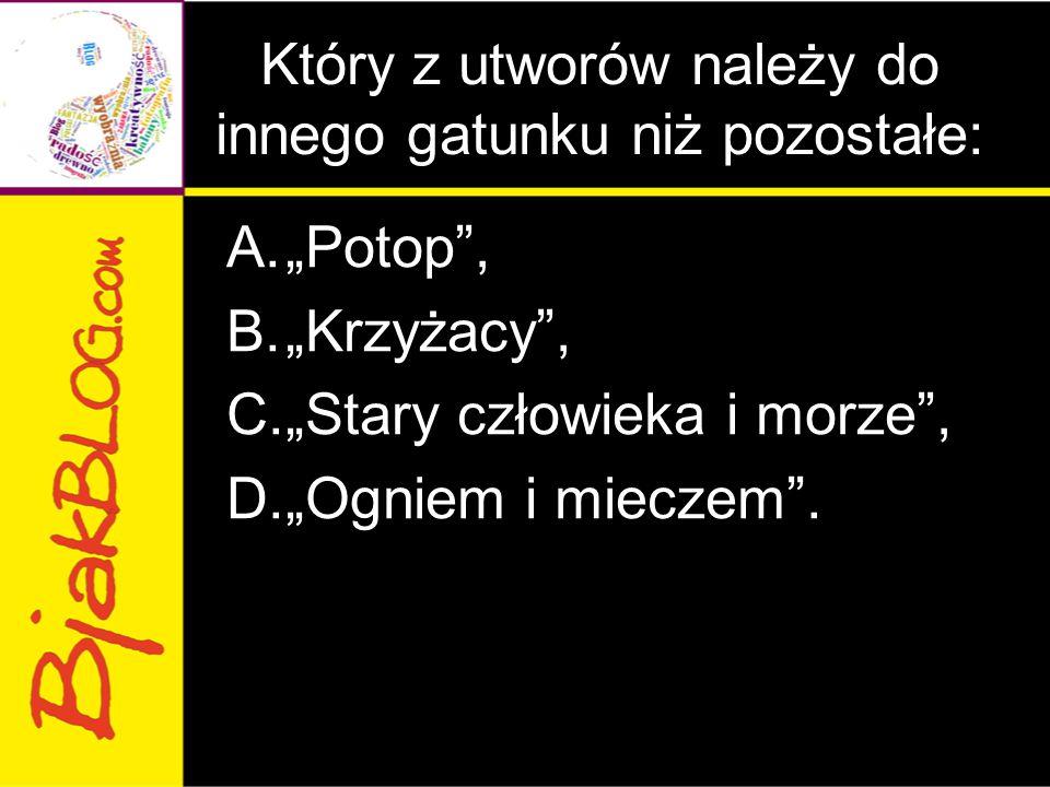 """Który z utworów należy do innego gatunku niż pozostałe: A.""""Potop"""", B.""""Krzyżacy"""", C.""""Stary człowieka i morze"""", D.""""Ogniem i mieczem""""."""