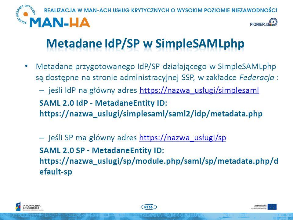 IdP / SP oparte na SimpleSAMLphp przechowuje metadane w postaci tablicy $metadata – indeksami tablicy są nazwy entityID W pliku konfiguracyjnym config/config.php definiuje się w parametrze metadata.sources lokalizacje plików z metadanymi – pliki saml20-idp-remote.php zawierają metadane wszystkich IdP, z którymi może kontaktować się SP – pliki saml20-sp-remote.php zawierają metadane wszystkich SP, z którymi może kontaktować się IdP