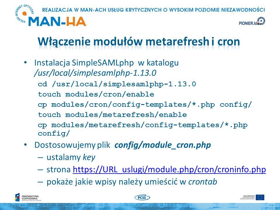 Dostosowujemy plik config/config-metarefresh.php – przykładowy wpis kalmar należy zastąpić konfiguracją, która ma pobierać metadane z określonego URL-a – sources – wskazuje tablicę, któej elementami są tablice definiujące poszczególne źródła przez podanie: src – adresu metadanych certFingerprint – fingerprintu certyfikatu użytego do podpiania metadanych (opcjonalnie, ale zalecane) – expireAfter ustala czas ważności metadanych – outputDir – wskazuje katalog, do którego są zapisywane metadane