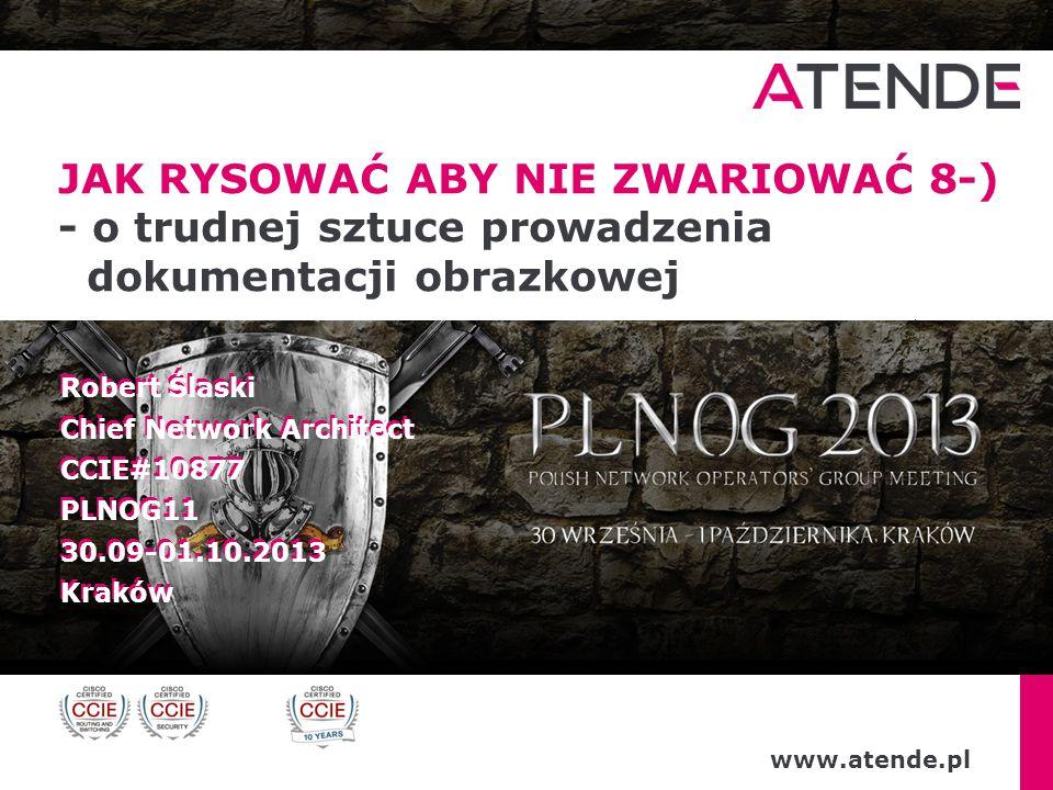 www.atende.pl Robert Ślaski Chief Network Architect CCIE#10877 PLNOG11 30.09-01.10.2013 Kraków Robert Ślaski Chief Network Architect CCIE#10877 PLNOG1