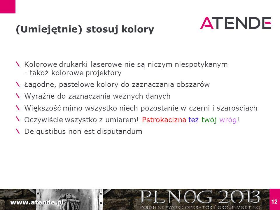 www.atende.pl 12 Kolorowe drukarki laserowe nie są niczym niespotykanym - takoż kolorowe projektory Łagodne, pastelowe kolory do zaznaczania obszarów Wyraźne do zaznaczania ważnych danych Większość mimo wszystko niech pozostanie w czerni i szarościach Oczywiście wszystko z umiarem.