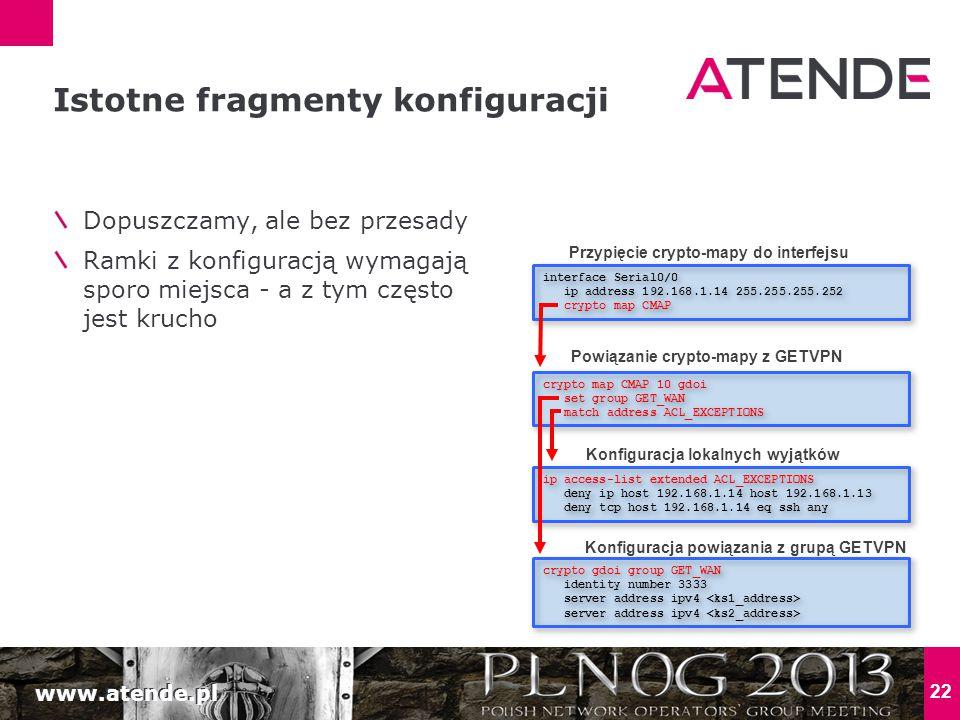 www.atende.pl 22 Dopuszczamy, ale bez przesady Ramki z konfiguracją wymagają sporo miejsca - a z tym często jest krucho Istotne fragmenty konfiguracji ip access-list extended ACL_EXCEPTIONS deny ip host 192.168.1.14 host 192.168.1.13 deny tcp host 192.168.1.14 eq ssh any ip access-list extended ACL_EXCEPTIONS deny ip host 192.168.1.14 host 192.168.1.13 deny tcp host 192.168.1.14 eq ssh any crypto map CMAP 10 gdoi set group GET_WAN match address ACL_EXCEPTIONS crypto map CMAP 10 gdoi set group GET_WAN match address ACL_EXCEPTIONS interface Serial0/0 ip address 192.168.1.14 255.255.255.252 crypto map CMAP interface Serial0/0 ip address 192.168.1.14 255.255.255.252 crypto map CMAP Przypięcie crypto-mapy do interfejsu Powiązanie crypto-mapy z GETVPN Konfiguracja lokalnych wyjątków Konfiguracja powiązania z grupą GETVPN crypto gdoi group GET_WAN identity number 3333 server address ipv4 crypto gdoi group GET_WAN identity number 3333 server address ipv4