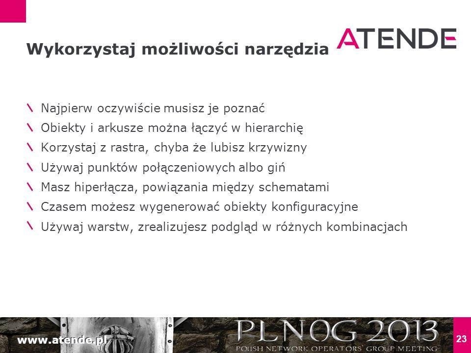 www.atende.pl 23 Najpierw oczywiście musisz je poznać Obiekty i arkusze można łączyć w hierarchię Korzystaj z rastra, chyba że lubisz krzywizny Używaj