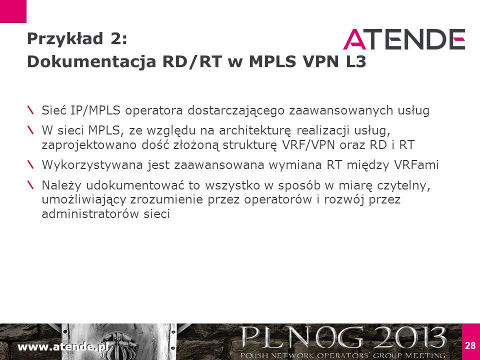 www.atende.pl 28 Sieć IP/MPLS operatora dostarczającego zaawansowanych usług W sieci MPLS, ze względu na architekturę realizacji usług, zaprojektowano dość złożoną strukturę VRF/VPN oraz RD i RT Wykorzystywana jest zaawansowana wymiana RT między VRFami Należy udokumentować to wszystko w sposób w miarę czytelny, umożliwiający zrozumienie przez operatorów i rozwój przez administratorów sieci Przykład 2: Dokumentacja RD/RT w MPLS VPN L3