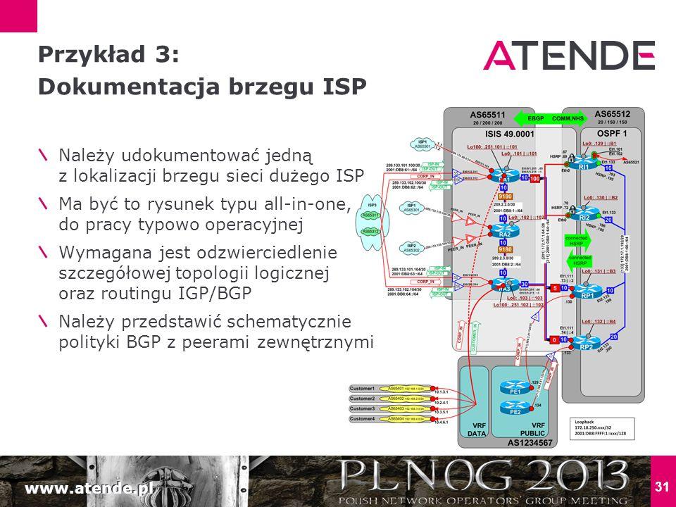 www.atende.pl 31 Należy udokumentować jedną z lokalizacji brzegu sieci dużego ISP Ma być to rysunek typu all-in-one, do pracy typowo operacyjnej Wymagana jest odzwierciedlenie szczegółowej topologii logicznej oraz routingu IGP/BGP Należy przedstawić schematycznie polityki BGP z peerami zewnętrznymi Przykład 3: Dokumentacja brzegu ISP