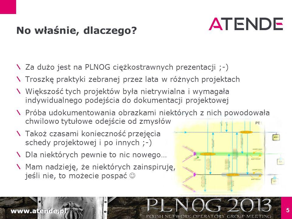 www.atende.pl 5 Za dużo jest na PLNOG ciężkostrawnych prezentacji ;-) Troszkę praktyki zebranej przez lata w różnych projektach Większość tych projektów była nietrywialna i wymagała indywidualnego podejścia do dokumentacji projektowej Próba udokumentowania obrazkami niektórych z nich powodowała chwilowo tytułowe odejście od zmysłów Takoż czasami konieczność przejęcia schedy projektowej i po innych ;-) Dla niektórych pewnie to nic nowego… Mam nadzieję, że niektórych zainspiruję, jeśli nie, to możecie pospać No właśnie, dlaczego?
