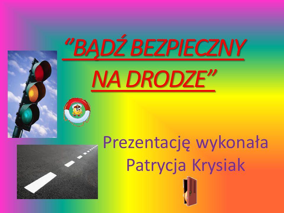 """''BĄDŹ BEZPIECZNY NA DRODZE"""" Prezentację wykonała Patrycja Krysiak"""