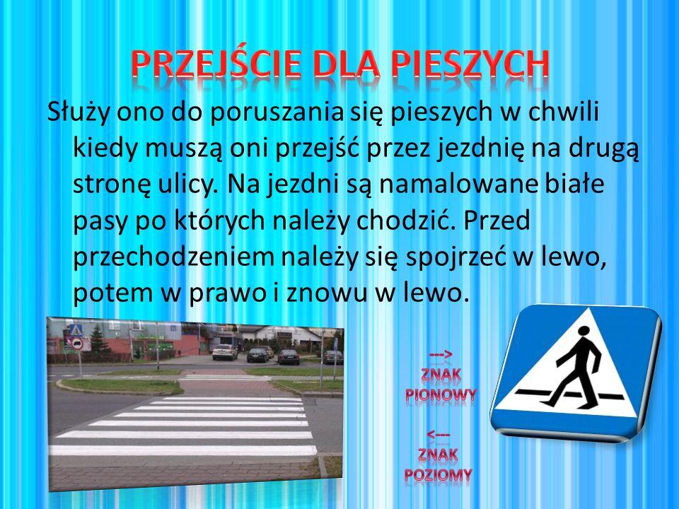 Służy ono do poruszania się pieszych w chwili kiedy muszą oni przejść przez jezdnię na drugą stronę ulicy. Na jezdni są namalowane białe pasy po który