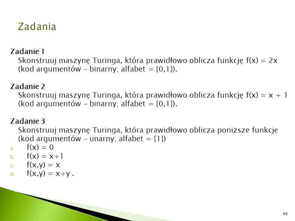 Zadanie 1 Skonstruuj maszynę Turinga, która prawidłowo oblicza funkcję f(x) = 2x (kod argumentów – binarny; alfabet = {0,1}). Zadanie 2 Skonstruuj mas