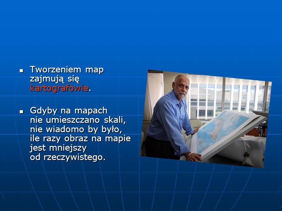 Tworzeniem map zajmują się kartografowie. Tworzeniem map zajmują się kartografowie. Gdyby na mapach nie umieszczano skali, nie wiadomo by było, ile ra